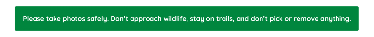 Please take photos safely. Don't approach wildlife, stay on trails, and don't pick or remove anything.